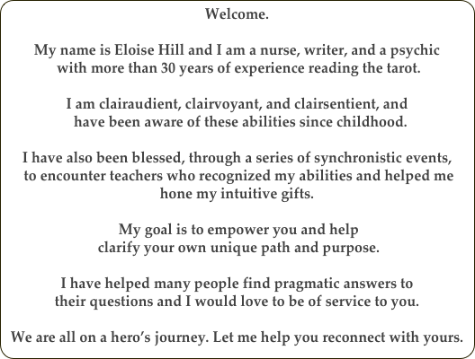 Welcome.   My name is Eloise Hill and I am a nurse, writer, and a psychic  with more than 30 years of experience reading the tarot.  I am clairaudient, clairvoyant, and clairsentient, and   have been aware of these abilities since childhood.   I have also been blessed, through a series of synchronistic events,  to encounter teachers who recognized my abilities and helped me hone my intuitive gifts.    My goal is to empower you and help  clarify your own unique path and purpose.   I have helped many people find pragmatic answers to  their questions and I would love to be of service to you.  We are all on a hero's journey. Let me help you reconnect with yours.